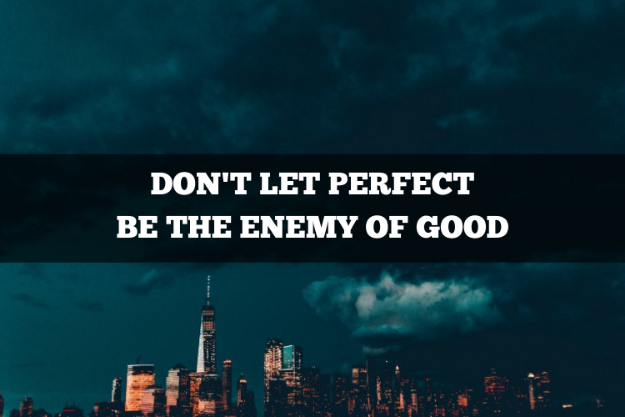 don't let perfect be the enemy of good