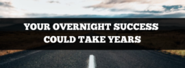 your overnight success could take years