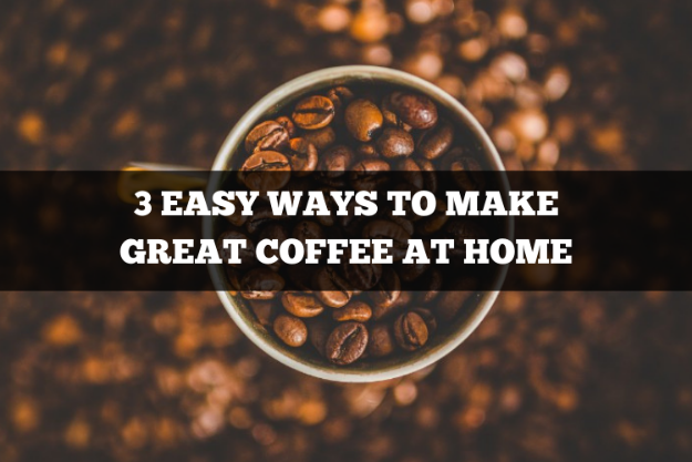 3 easy ways to make great coffee at home